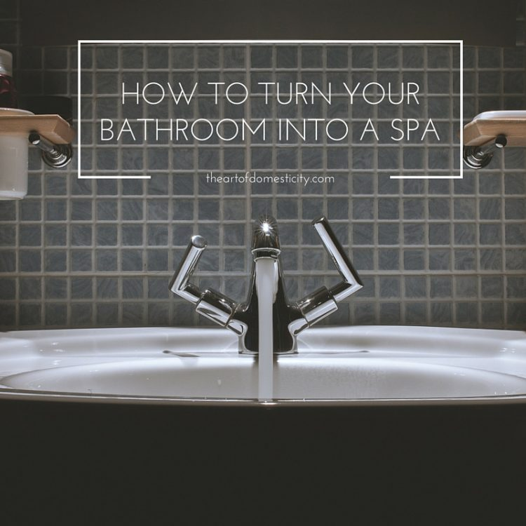 Here are some easy tips to help you turn your bathroom into. Turn Your Bathroom Into a Spa   The ART of Domesticity