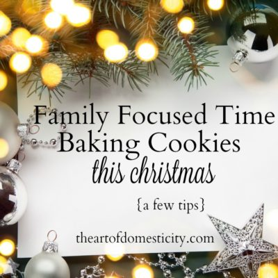 Family Focused Time Baking Cookies This Christmas {a few tips}
