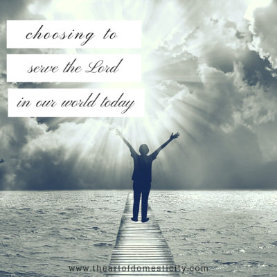Choosing to Serve the Lord in the Our World Today
